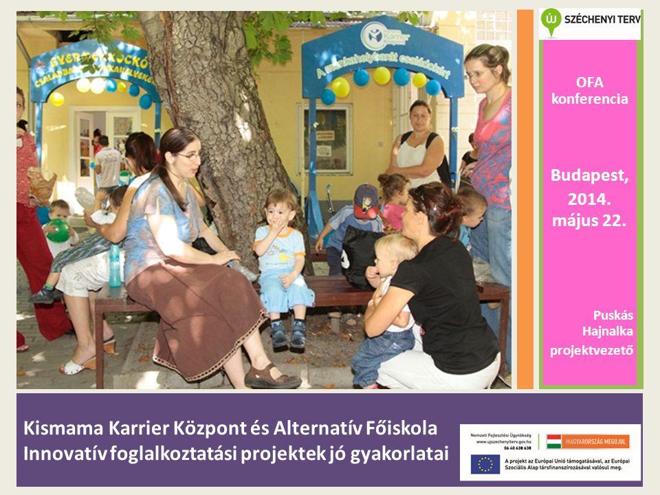 Kismama Karrier Központ és Alternatív Főiskola Innovatív foglalkoztatási projektek jó gyakorlatai OFA konferencia Budapest, 2014. május 22. Puskás Haj