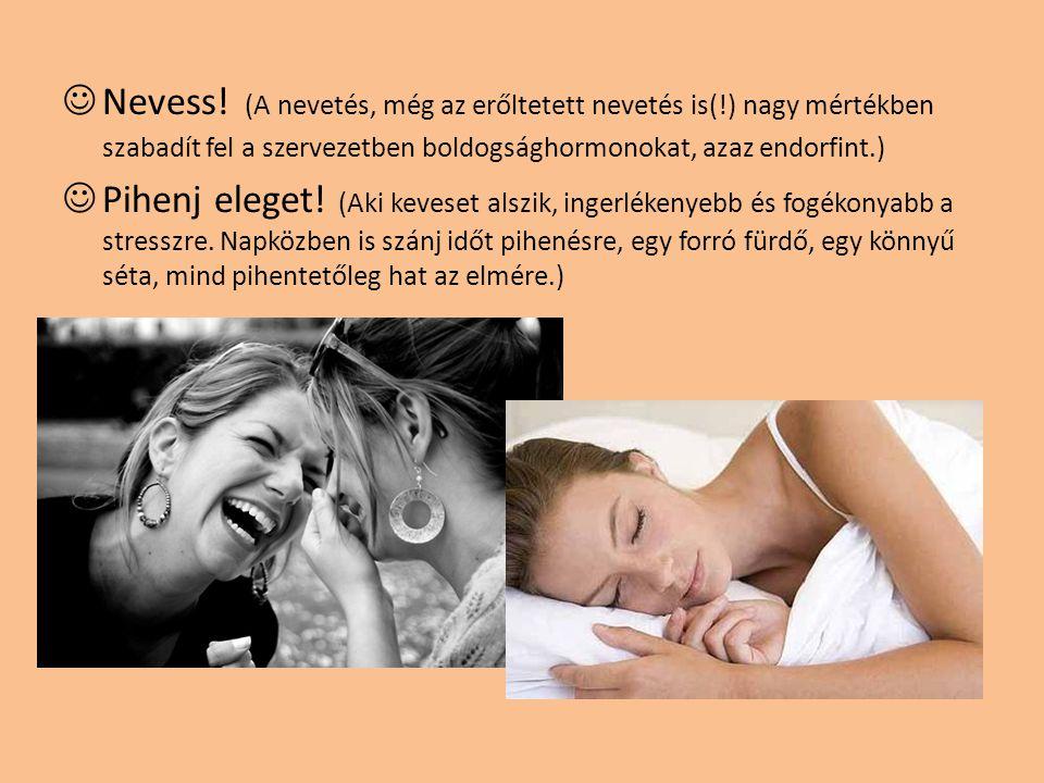 Nevess! (A nevetés, még az erőltetett nevetés is(!) nagy mértékben szabadít fel a szervezetben boldogsághormonokat, azaz endorfint.) Pihenj eleget! (A