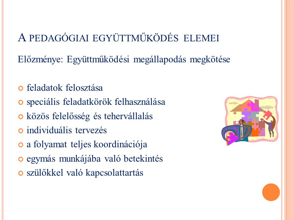 A PEDAGÓGIAI EGYÜTTMŰKÖDÉS ELEMEI Előzménye: Együttműködési megállapodás megkötése feladatok felosztása speciális feladatkörök felhasználása közös fel