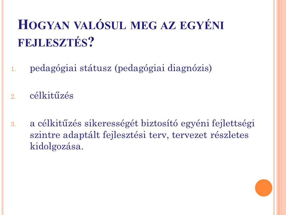 H OGYAN VALÓSUL MEG AZ EGYÉNI FEJLESZTÉS ? 1. pedagógiai státusz (pedagógiai diagnózis) 2. célkitűzés 3. a célkitűzés sikerességét biztosító egyéni fe