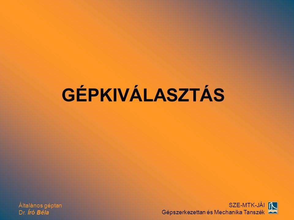 Általános géptan Dr. Író Béla SZE-MTK-JÁI Gépszerkezettan és Mechanika Tanszék GÉPKIVÁLASZTÁS