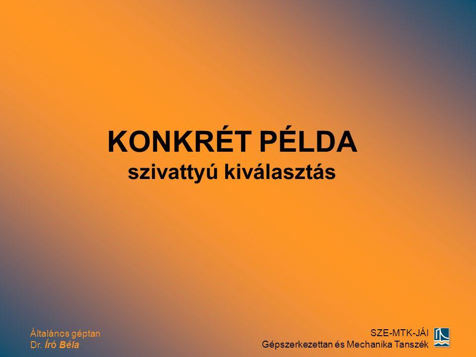 Általános géptan Dr. Író Béla SZE-MTK-JÁI Gépszerkezettan és Mechanika Tanszék KONKRÉT PÉLDA szivattyú kiválasztás