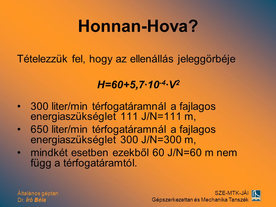 Általános géptan Dr. Író Béla SZE-MTK-JÁI Gépszerkezettan és Mechanika Tanszék Honnan-Hova? Tételezzük fel, hogy az ellenállás jeleggörbéje H=60+5,7·1