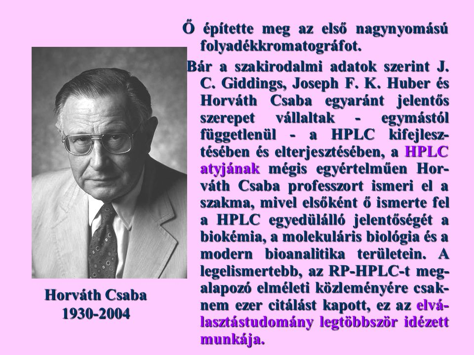 Ő építette meg az első nagynyomású folyadékkromatográfot. Bár a szakirodalmi adatok szerint J. C. Giddings, Joseph F. K. Huber és Horváth Csaba egyará