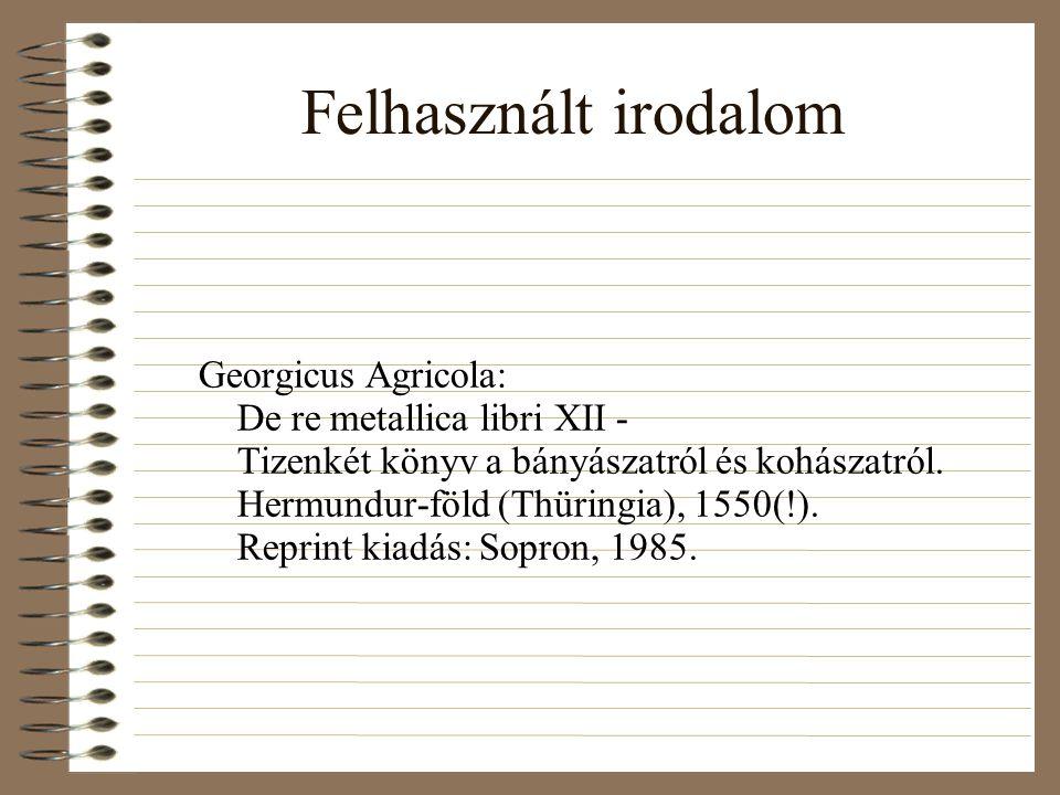 Felhasznált irodalom Georgicus Agricola: De re metallica libri XII - Tizenkét könyv a bányászatról és kohászatról.