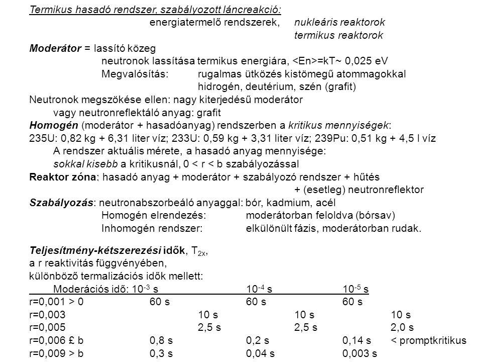 Termikus hasadó rendszer, szabályozott láncreakció: energiatermelő rendszerek, nukleáris reaktorok termikus reaktorok Moderátor = lassító közeg neutronok lassítása termikus energiára, =kT~ 0,025 eV Megvalósítás: rugalmas ütközés kistömegű atommagokkal hidrogén, deutérium, szén (grafit) Neutronok megszökése ellen: nagy kiterjedésű moderátor vagy neutronreflektáló anyag: grafit Homogén (moderátor + hasadóanyag) rendszerben a kritikus mennyiségek: 235U: 0,82 kg + 6,31 liter víz; 233U: 0,59 kg + 3,31 liter víz; 239Pu: 0,51 kg + 4,5 l víz A rendszer aktuális mérete, a hasadó anyag mennyisége: sokkal kisebb a kritikusnál, 0 < r < b szabályozással : Reaktor zóna: hasadó anyag + moderátor + szabályozó rendszer + hűtés + (esetleg) neutronreflektor Szabályozás: neutronabszorbeáló anyaggal: bór, kadmium, acél Homogén elrendezés:moderátorban feloldva (bórsav) Inhomogén rendszer:elkülönült fázis, moderátorban rudak.