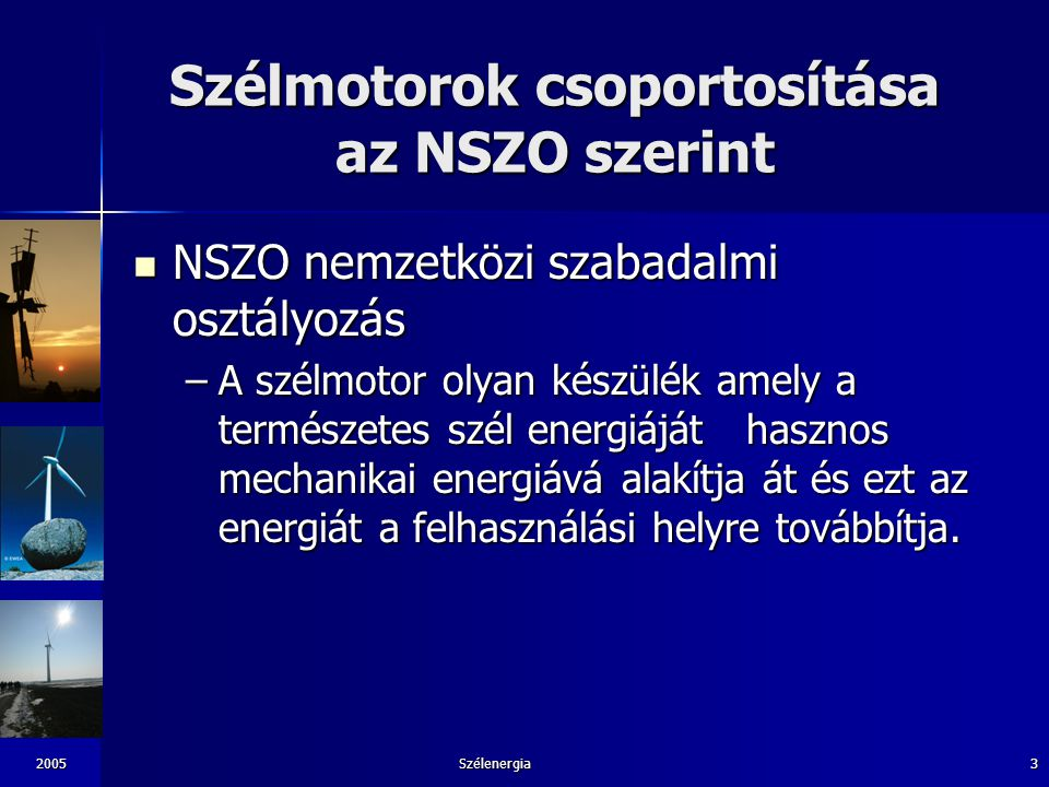 2005Szélenergia3 Szélmotorok csoportosítása az NSZO szerint NSZO nemzetközi szabadalmi osztályozás NSZO nemzetközi szabadalmi osztályozás –A szélmotor