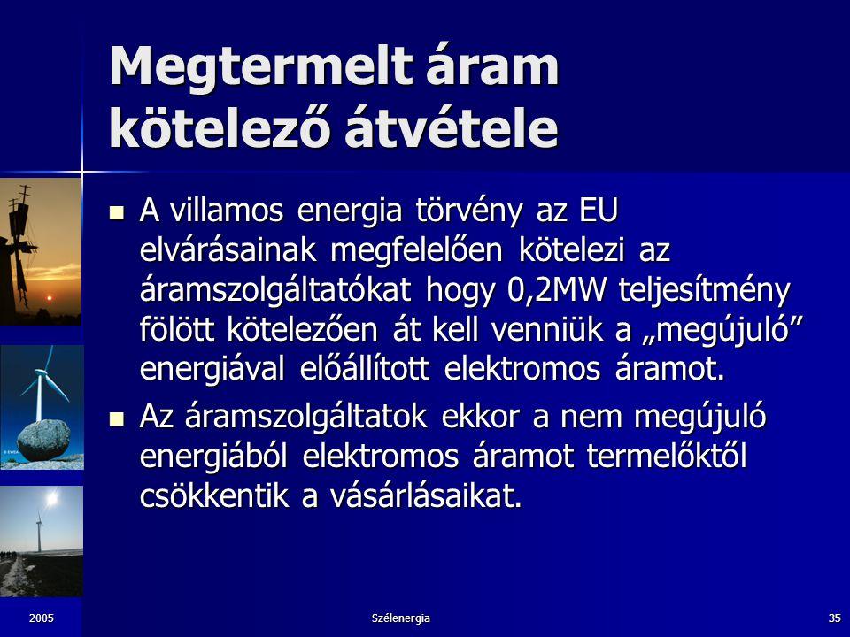 2005Szélenergia35 Megtermelt áram kötelező átvétele A villamos energia törvény az EU elvárásainak megfelelően kötelezi az áramszolgáltatókat hogy 0,2M