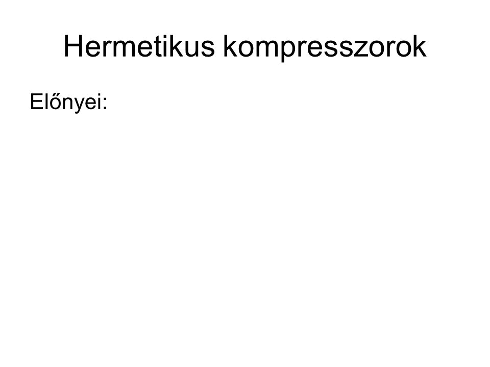 Hermetikus kompresszorok Előnyei:
