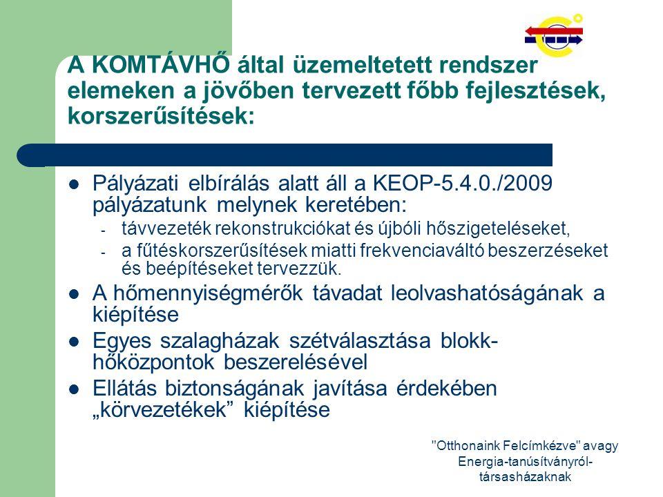 Otthonaink Felcímkézve avagy Energia-tanúsítványról- társasházaknak A KOMTÁVHŐ által üzemeltetett rendszer elemeken a jövőben tervezett főbb fejlesztések, korszerűsítések: Pályázati elbírálás alatt áll a KEOP-5.4.0./2009 pályázatunk melynek keretében: - távvezeték rekonstrukciókat és újbóli hőszigeteléseket, - a fűtéskorszerűsítések miatti frekvenciaváltó beszerzéseket és beépítéseket tervezzük.