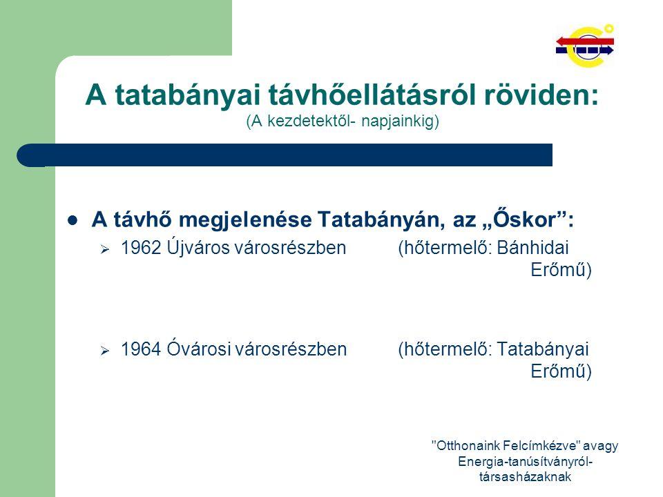 Otthonaink Felcímkézve avagy Energia-tanúsítványról- társasházaknak A tatabányai távhőellátásról röviden: (A kezdetektől- napjainkig) A távhő legnagyobb ütemű fejlődési időszaka :  1970-1989-ig további városrészek is beléptek:  Sárberek (1975-1985-ig) 1711 db lakás  Gál István lakótelep (1980-1989-ig) 1960 db lakás  Dózsakerti ltp.