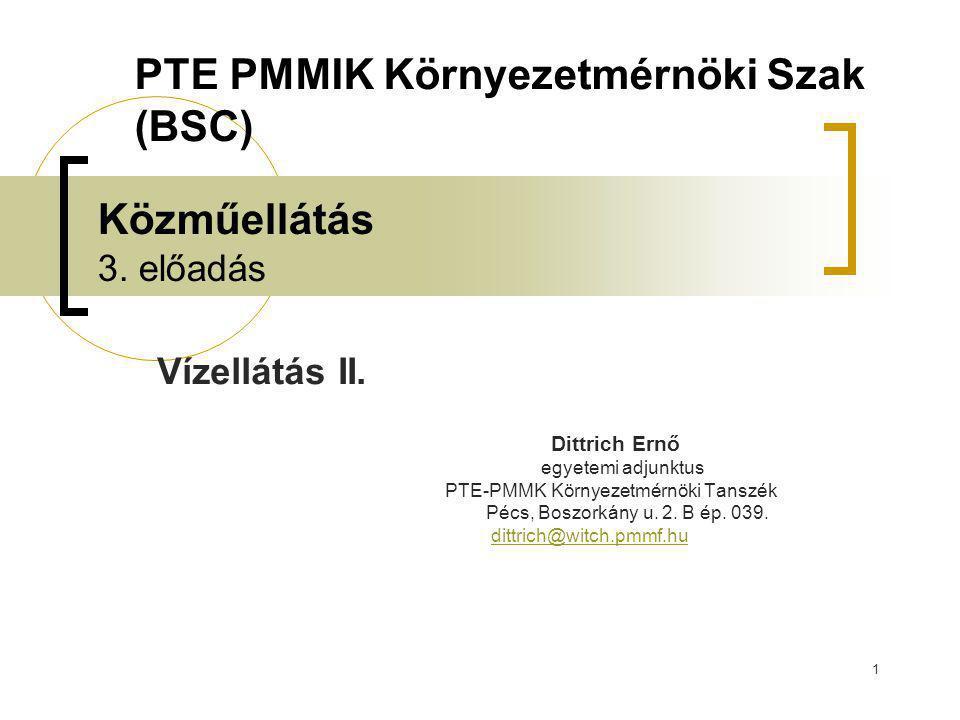 1 Közműellátás 3. előadás Vízellátás II. Dittrich Ernő egyetemi adjunktus PTE-PMMK Környezetmérnöki Tanszék Pécs, Boszorkány u. 2. B ép. 039. dittrich