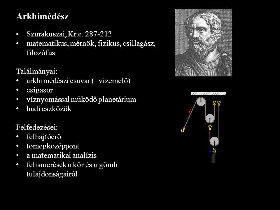 Arkhimédész Szürakuszai, Kr.e. 287-212 matematikus, mérnök, fizikus, csillagász, filozófus Találmányai: arkhimédészi csavar (=vízemelő) csigasor vízny