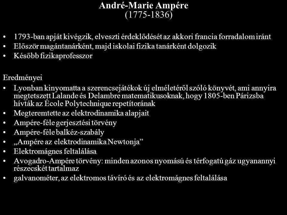 André-Marie Ampére (1775-1836) 1793-ban apját kivégzik, elveszti érdeklődését az akkori francia forradalom iránt Először magántanárként, majd iskolai