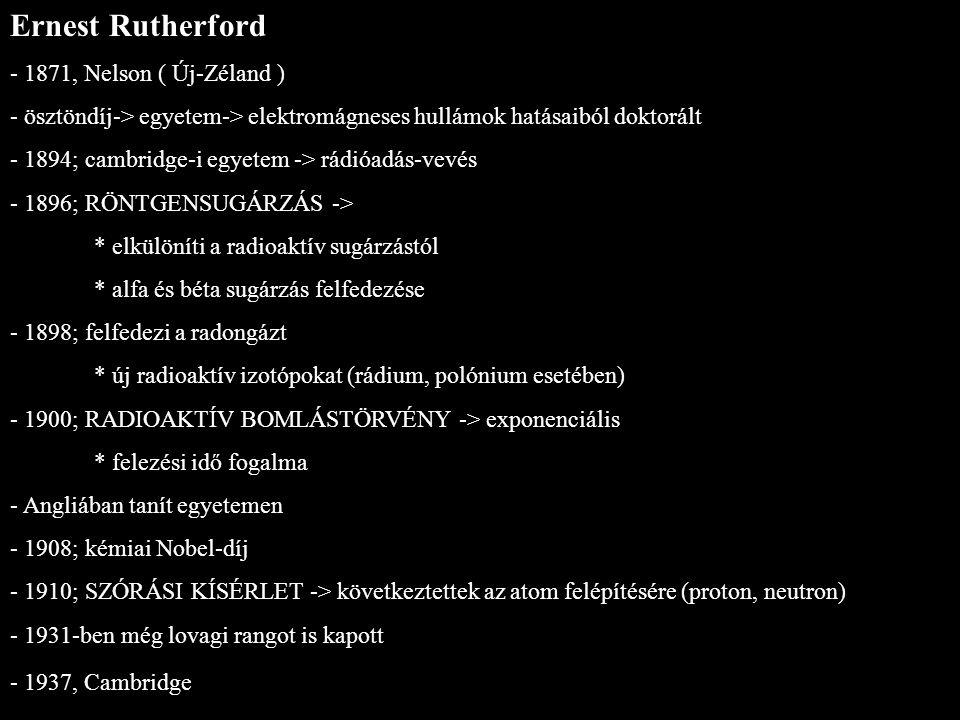 Ernest Rutherford - 1871, Nelson ( Új-Zéland ) - ösztöndíj-> egyetem-> elektromágneses hullámok hatásaiból doktorált - 1894; cambridge-i egyetem -> rá