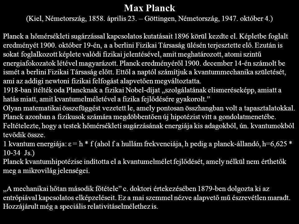 Max Planck (Kiel, Németország, 1858. április 23. – Göttingen, Németország, 1947. október 4.) Planck a hőmérsékleti sugárzással kapcsolatos kutatásait