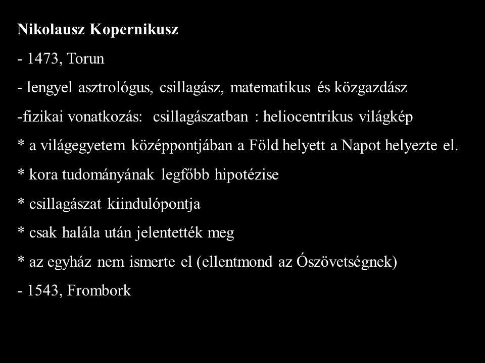 Nikolausz Kopernikusz - 1473, Torun - lengyel asztrológus, csillagász, matematikus és közgazdász -fizikai vonatkozás: csillagászatban : heliocentrikus