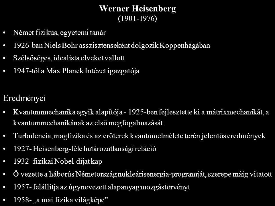 Werner Heisenberg (1901-1976) Német fizikus, egyetemi tanár 1926-ban Niels Bohr asszisztenseként dolgozik Koppenhágában Szélsőséges, idealista elveket