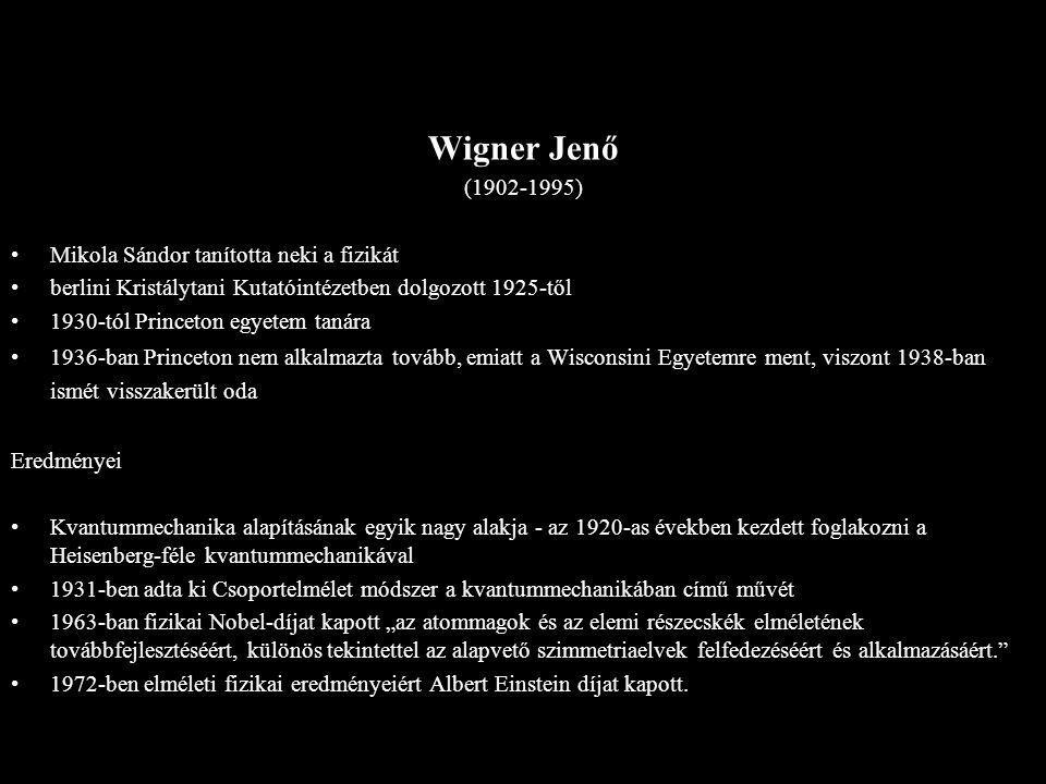 Wigner Jenő (1902-1995) Mikola Sándor tanította neki a fizikát berlini Kristálytani Kutatóintézetben dolgozott 1925-től 1930-tól Princeton egyetem tan