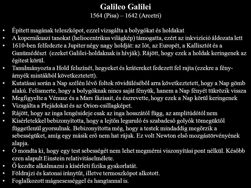 Galileo Galilei 1564 (Pisa) – 1642 (Arcetri) Épített magának teleszkópot, ezzel vizsgálta a bolygókat és holdakat A kopernikuszi tanokat (heliocentrik