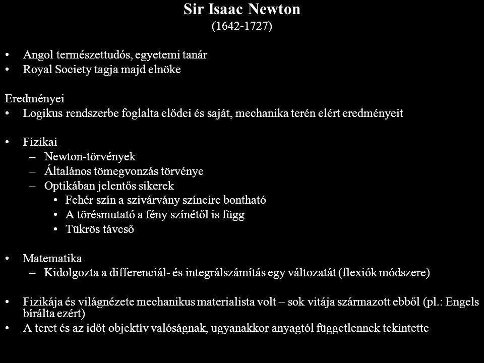 Sir Isaac Newton (1642-1727) Angol természettudós, egyetemi tanár Royal Society tagja majd elnöke Eredményei Logikus rendszerbe foglalta elődei és saj