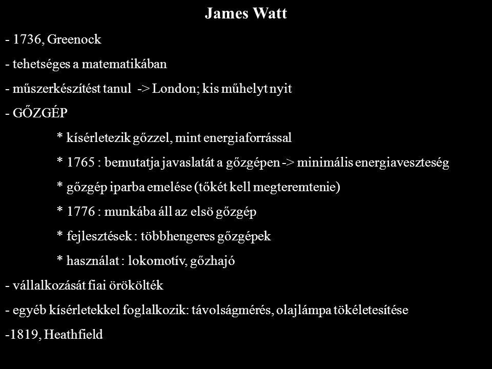 James Watt - 1736, Greenock - tehetséges a matematikában - műszerkészítést tanul -> London; kis műhelyt nyit - GŐZGÉP * kísérletezik gőzzel, mint ener