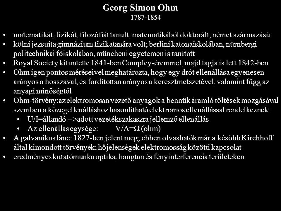 Georg Simon Ohm 1787-1854 matematikát, fizikát, filozófiát tanult; matematikából doktorált; német származású kölni jezsuita gimnázium fizikatanára vol