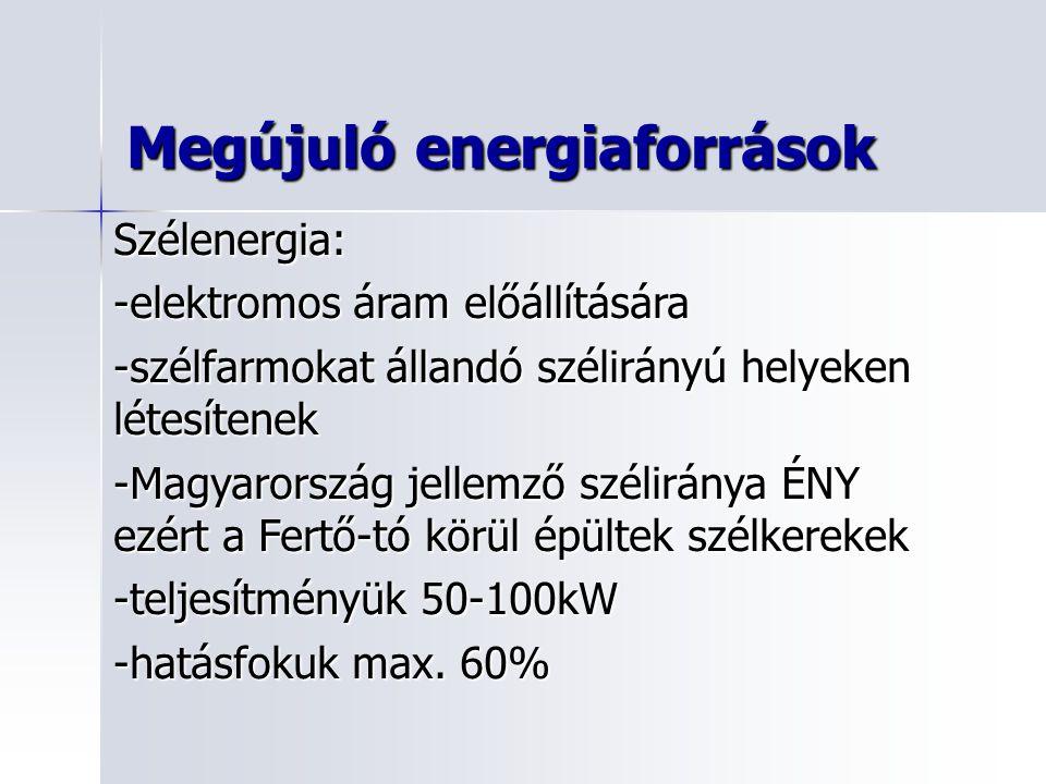 Megújuló energiaforrások Szélenergia: -elektromos áram előállítására -szélfarmokat állandó szélirányú helyeken létesítenek -Magyarország jellemző széliránya ÉNY ezért a Fertő-tó körül épültek szélkerekek -teljesítményük 50-100kW -hatásfokuk max.