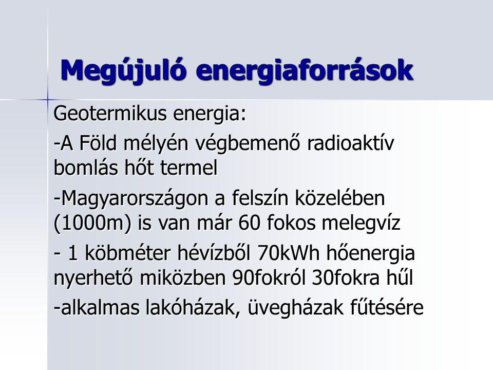 Geotermikus energia: -A Föld mélyén végbemenő radioaktív bomlás hőt termel -Magyarországon a felszín közelében (1000m) is van már 60 fokos melegvíz - 1 köbméter hévízből 70kWh hőenergia nyerhető miközben 90fokról 30fokra hűl -alkalmas lakóházak, üvegházak fűtésére