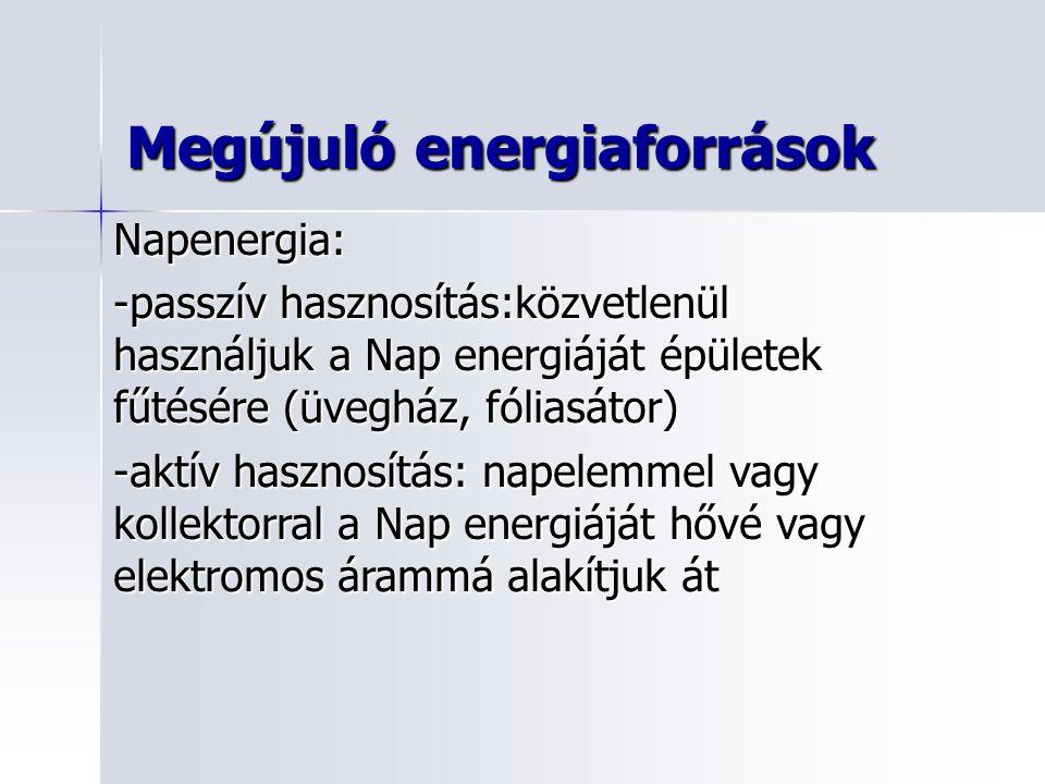 Napenergia: -passzív hasznosítás:közvetlenül használjuk a Nap energiáját épületek fűtésére (üvegház, fóliasátor) -aktív hasznosítás: napelemmel vagy kollektorral a Nap energiáját hővé vagy elektromos árammá alakítjuk át