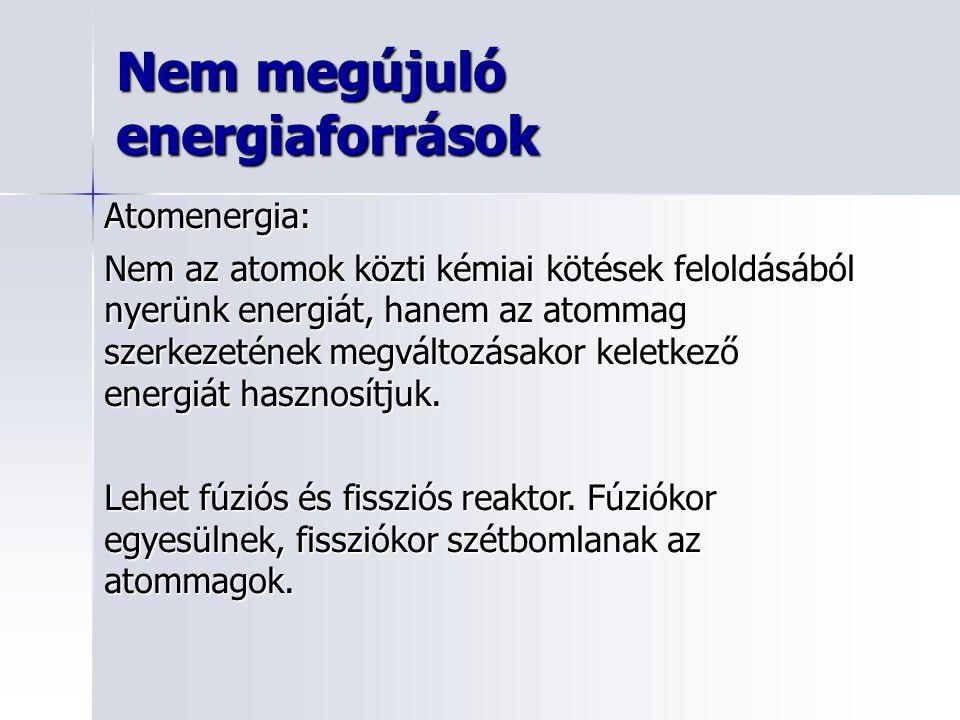 Nem megújuló energiaforrások Atomenergia: Nem az atomok közti kémiai kötések feloldásából nyerünk energiát, hanem az atommag szerkezetének megváltozásakor keletkező energiát hasznosítjuk.