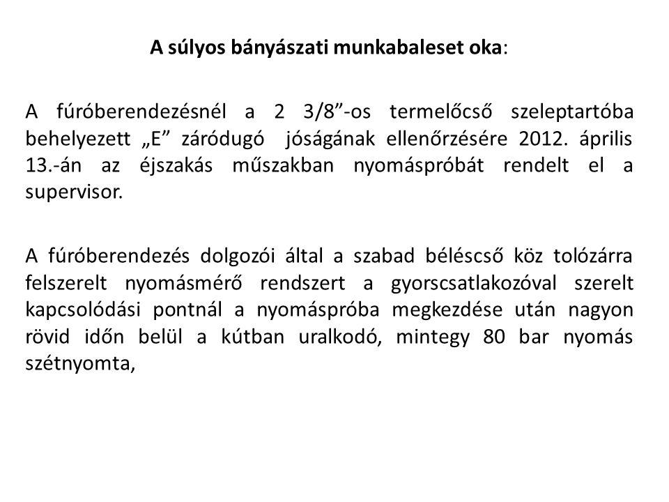 """A súlyos bányászati munkabaleset oka: A fúróberendezésnél a 2 3/8""""-os termelőcső szeleptartóba behelyezett """"E"""" záródugó jóságának ellenőrzésére 2012."""