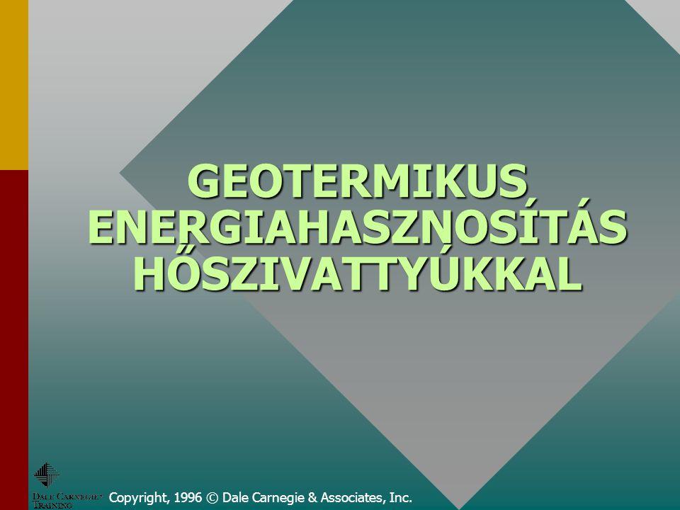 GEOTERMIKUS ENERGIAHASZNOSÍTÁS HŐSZIVATTYÚKKAL Copyright, 1996 © Dale Carnegie & Associates, Inc.