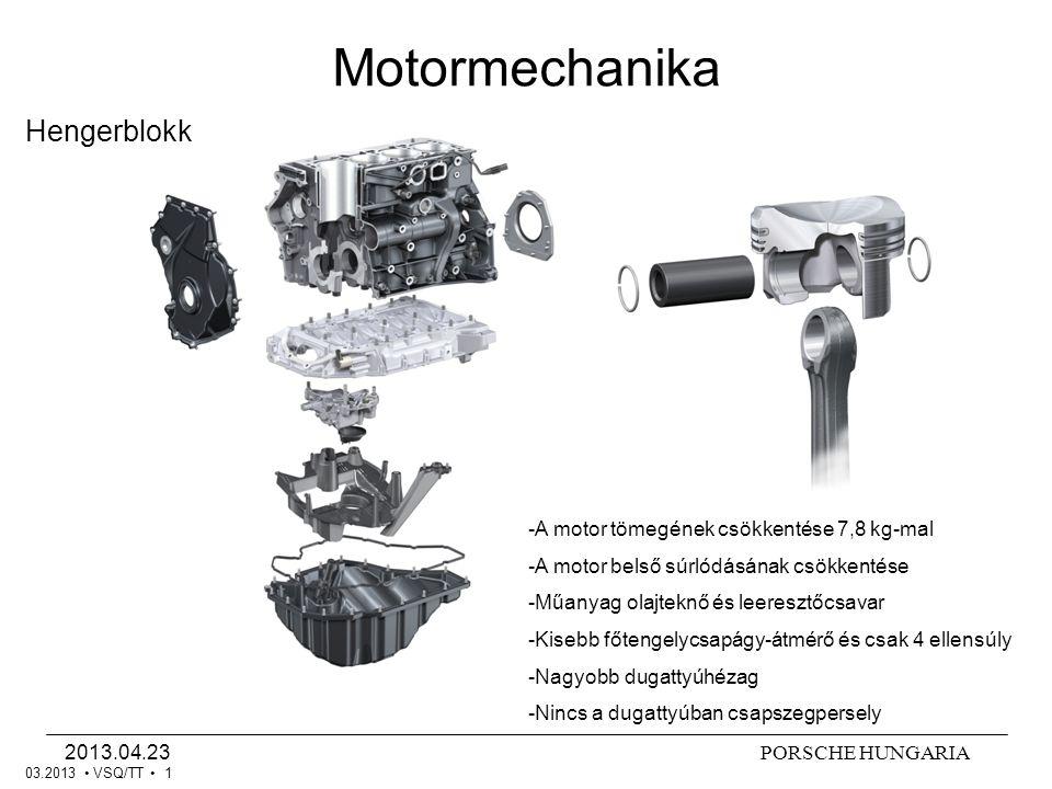 PORSCHE HUNGARIA2013.04.23 Motormechanika VSQ/TT 1 Hengerblokk 03.2013 -A motor tömegének csökkentése 7,8 kg-mal -A motor belső súrlódásának csökkentése -Műanyag olajteknő és leeresztőcsavar -Kisebb főtengelycsapágy-átmérő és csak 4 ellensúly -Nagyobb dugattyúhézag -Nincs a dugattyúban csapszegpersely