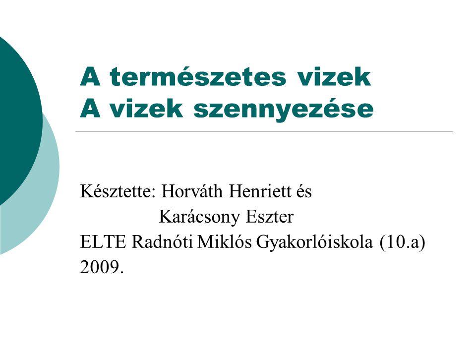 A természetes vizek A vizek szennyezése Késztette: Horváth Henriett és Karácsony Eszter ELTE Radnóti Miklós Gyakorlóiskola (10.a) 2009.