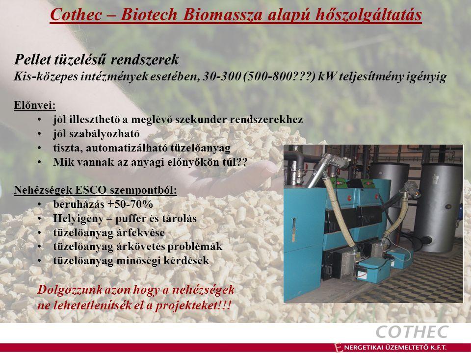 Cothec – Biotech Biomassza alapú hőszolgáltatás Pellet tüzelésű rendszerek Kis-közepes intézmények esetében, 30-300 (500-800 ) kW teljesítmény igényig Előnyei: jól illeszthető a meglévő szekunder rendszerekhez jól szabályozható tiszta, automatizálható tüzelőanyag Mik vannak az anyagi előnyökön túl .