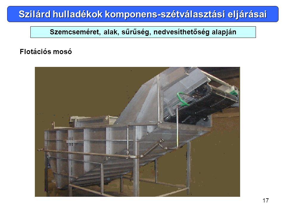 17 Szilárd hulladékok komponens-szétválasztási eljárásai Flotációs mosó Szemcseméret, alak, sűrűség, nedvesíthetőség alapján