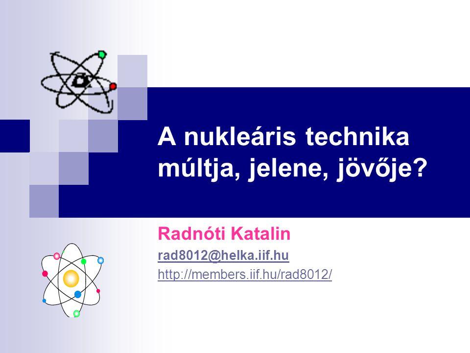 A nukleáris technika múltja, jelene, jövője? Radnóti Katalin rad8012@helka.iif.hu http://members.iif.hu/rad8012/