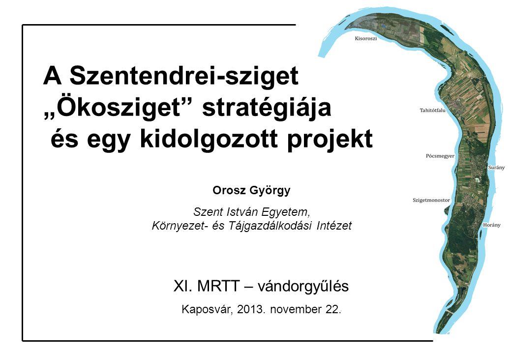 """A Szentendrei-sziget """"Ökosziget"""" stratégiája és egy kidolgozott projekt Orosz György Szent István Egyetem, Környezet- és Tájgazdálkodási Intézet XI. M"""