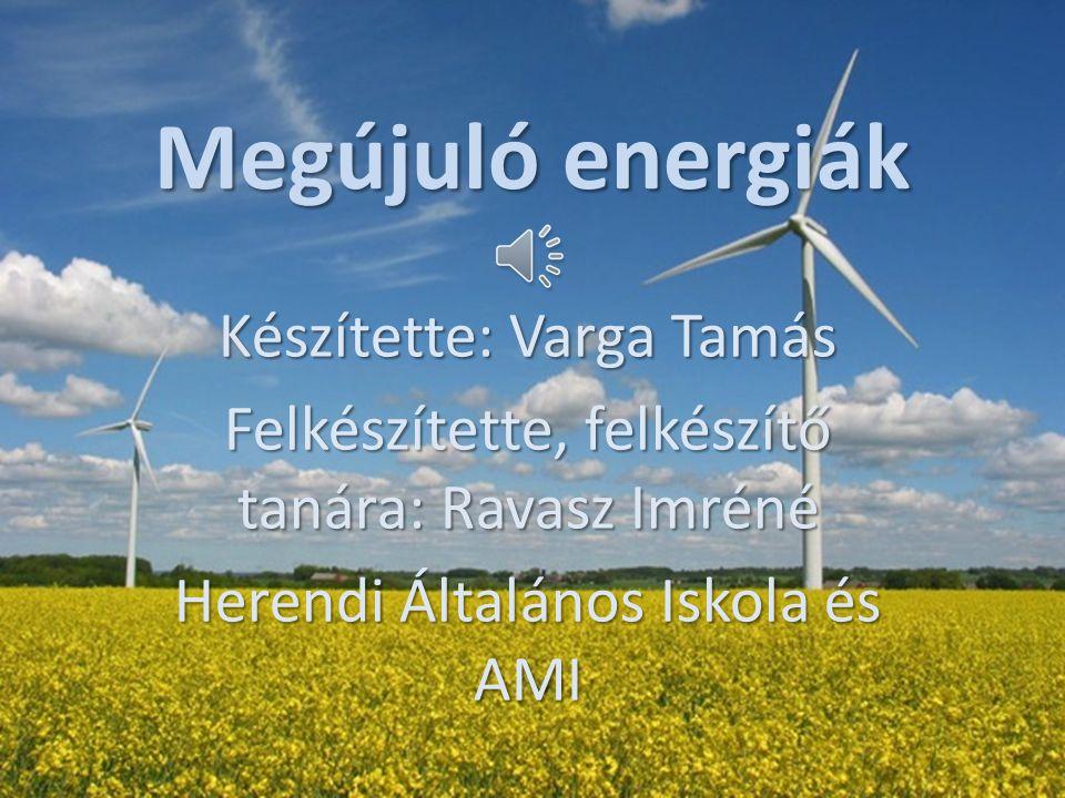 Megújuló energiák Készítette: Varga Tamás Felkészítette, felkészítő tanára: Ravasz Imréné Herendi Általános Iskola és AMI