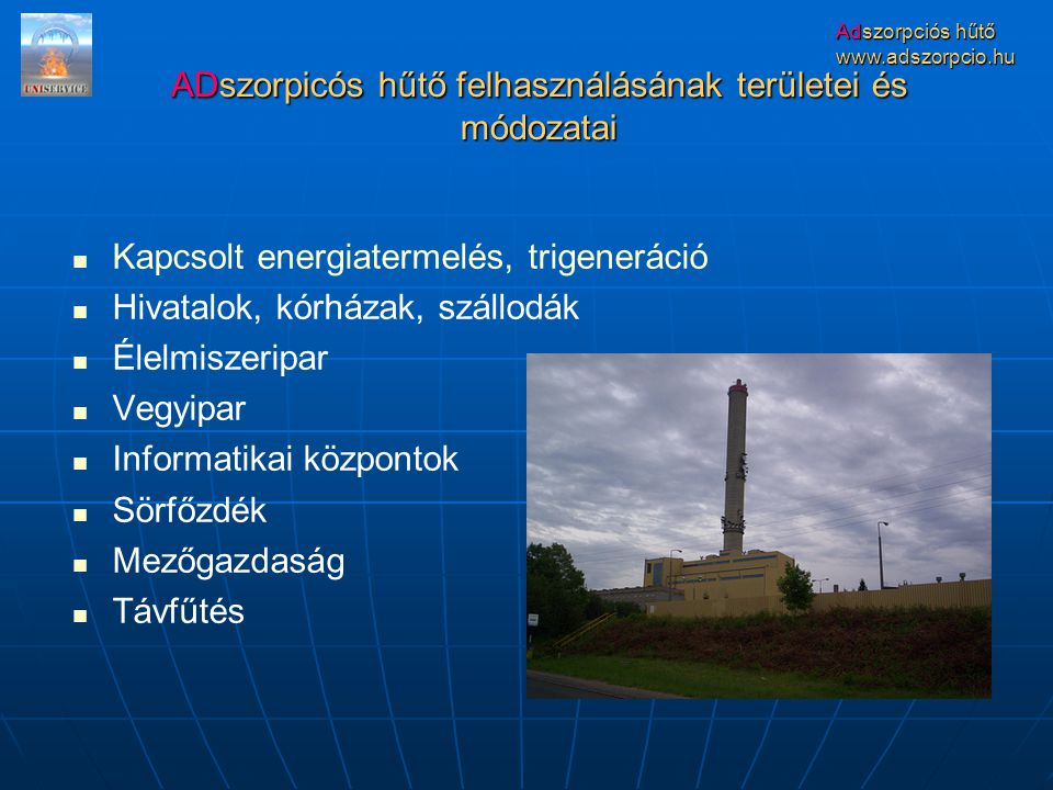 www.adszorpcio.hu Kapcsolt energiatermelés, trigeneráció Hivatalok, kórházak, szállodák Élelmiszeripar Vegyipar Informatikai központok Sörfőzdék Mezőgazdaság Távfűtés ADszorpicós hűtő felhasználásának területei és módozatai
