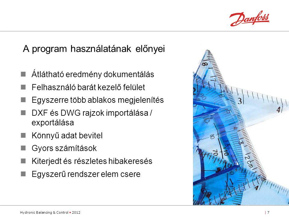 Hydronic Balancing & Control 2012| 7 A program használatának előnyei Átlátható eredmény dokumentálás Felhasználó barát kezelő felület Egyszerre több ablakos megjelenítés DXF és DWG rajzok importálása / exportálása Könnyű adat bevitel Gyors számítások Kiterjedt és részletes hibakeresés Egyszerű rendszer elem csere