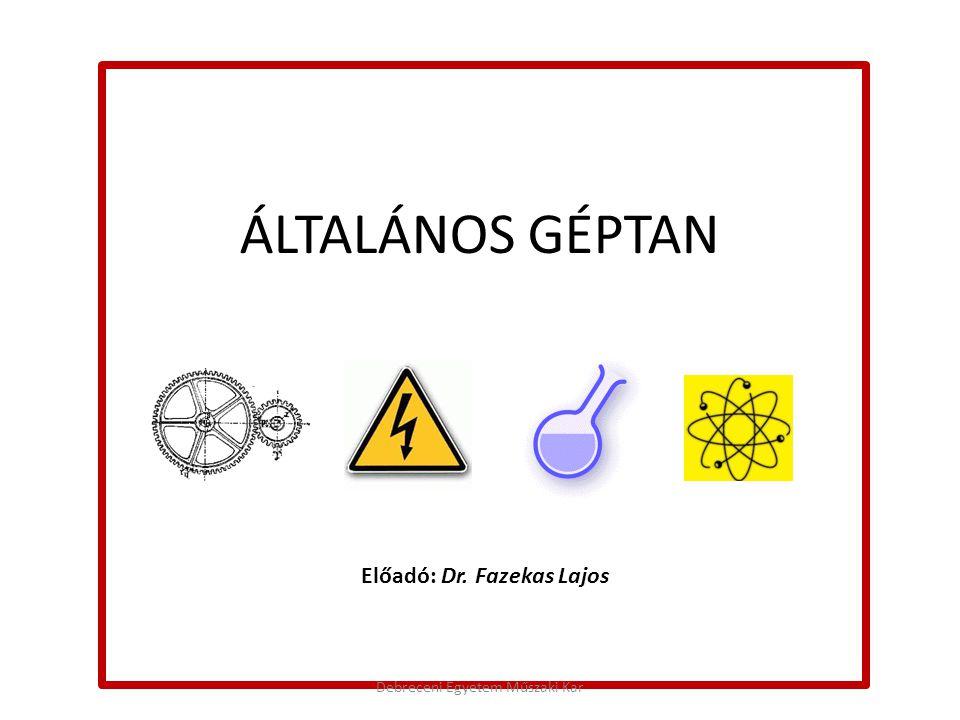 ÁLTALÁNOS GÉPTAN Előadó: Dr. Fazekas Lajos Debreceni Egyetem Műszaki Kar