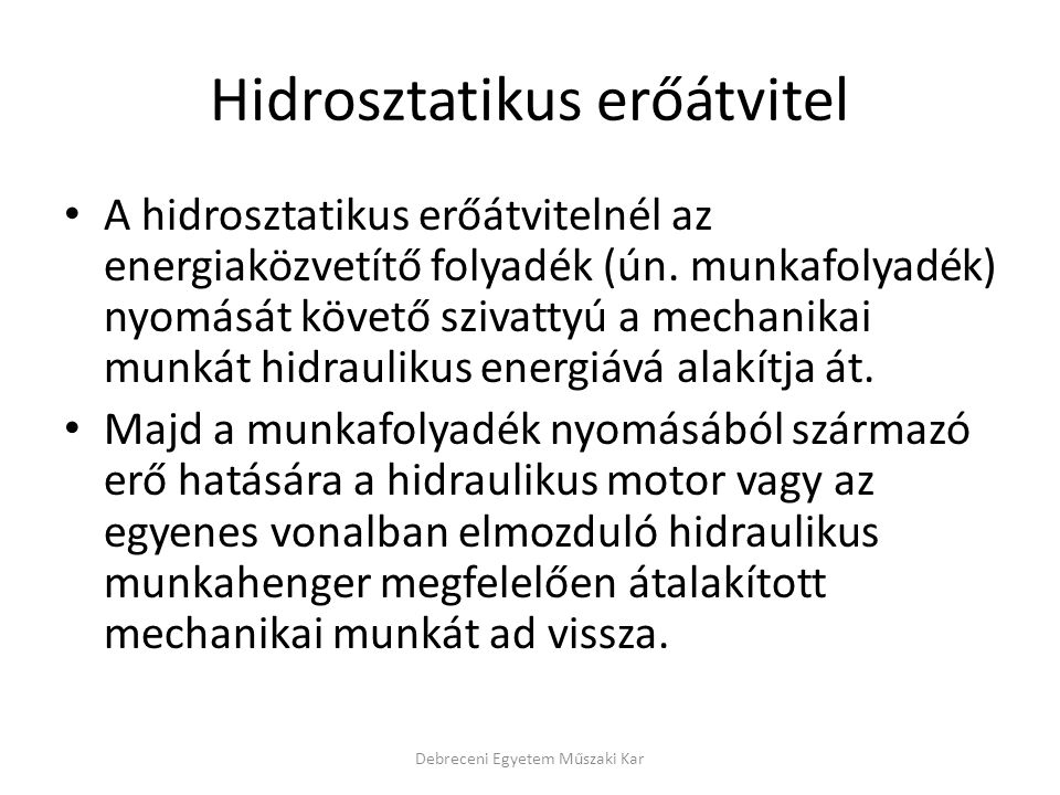 Hidrosztatikus erőátvitel A hidrosztatikus erőátvitelnél az energiaközvetítő folyadék (ún. munkafolyadék) nyomását követő szivattyú a mechanikai munká