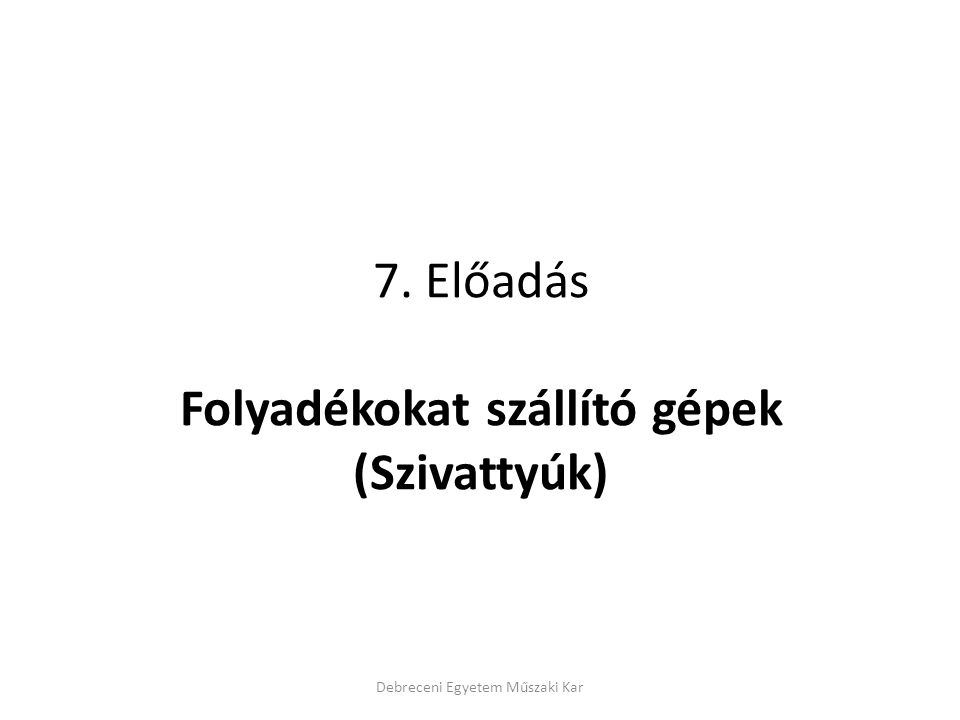 7. Előadás Folyadékokat szállító gépek (Szivattyúk) Debreceni Egyetem Műszaki Kar