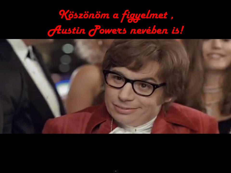 Köszönöm a figyelmet, Austin Powers nevében is!