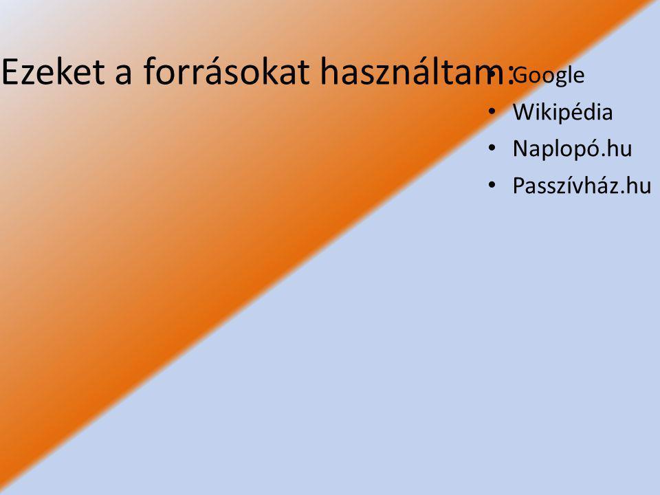 Ezeket a forrásokat használtam: Google Wikipédia Naplopó.hu Passzívház.hu
