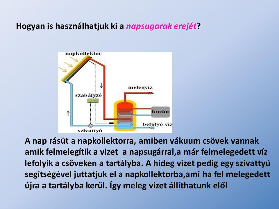 Hogyan is használhatjuk ki a napsugarak erejét? A nap rásüt a napkollektorra, amiben vákuum csövek vannak amik felmelegítik a vizet a napsugárral,a má