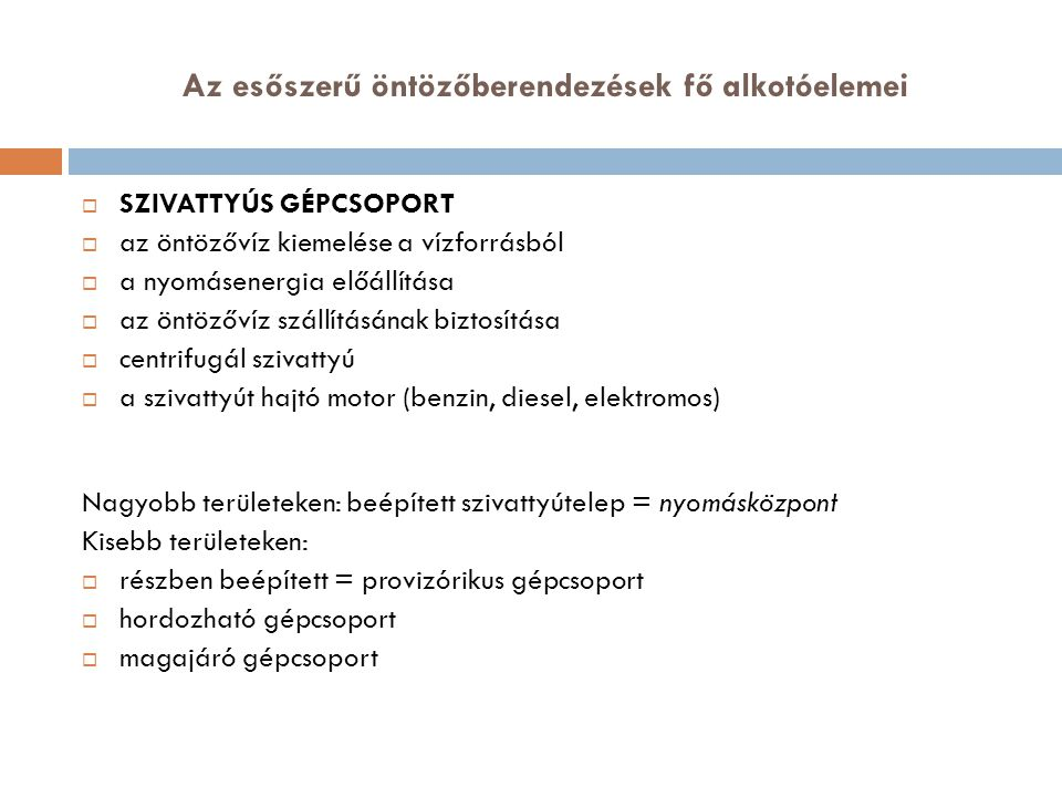 Az esőszerű öntözőberendezések fő alkotóelemei  SZIVATTYÚS GÉPCSOPORT  az öntözővíz kiemelése a vízforrásból  a nyomásenergia előállítása  az öntözővíz szállításának biztosítása  centrifugál szivattyú  a szivattyút hajtó motor (benzin, diesel, elektromos) Nagyobb területeken: beépített szivattyútelep = nyomásközpont Kisebb területeken:  részben beépített = provizórikus gépcsoport  hordozható gépcsoport  magajáró gépcsoport