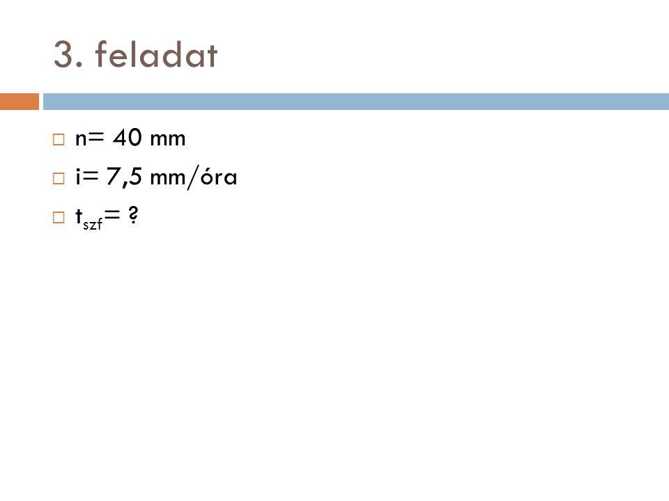 3. feladat  n= 40 mm  i= 7,5 mm/óra  t szf = ?